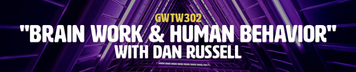 """Brain Work & Human Behavior"" with Dan Russell (GWTW302)"