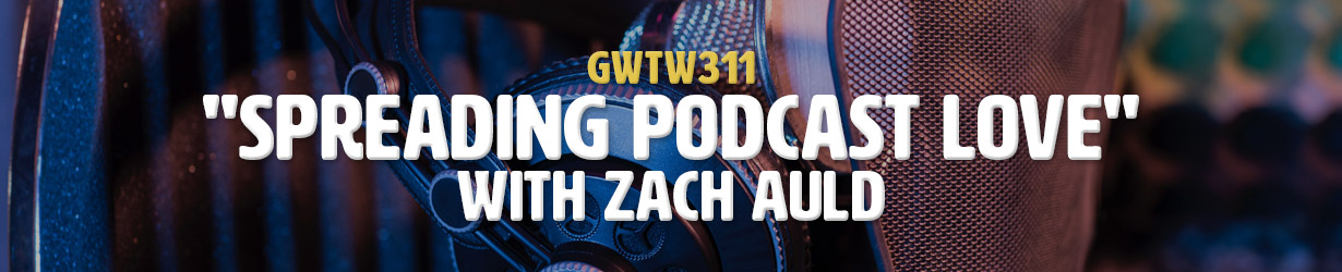 """Spreading Podcast Love"" with Zach Auld (GWTW311)"