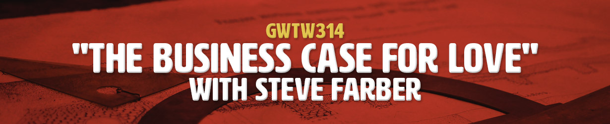 """The Business Case for Love"" with Steve Farber (GWTW314)"