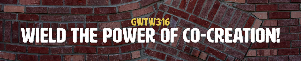 Wield the Power of Co-Creation! (GWTW316)