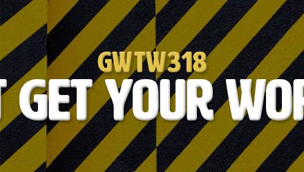 How To Not Get Your Work To Work (GWTW318)