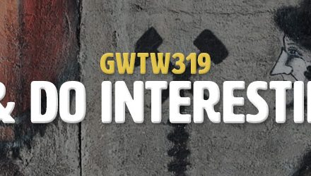 Live Life & Do Interesting Things (GWTW319)