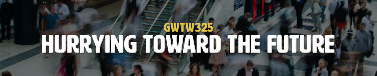 Hurrying Toward the Future (GWTW325)