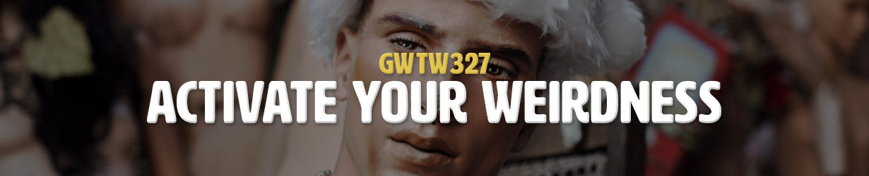 Activate Your Weirdness (GWTW327)