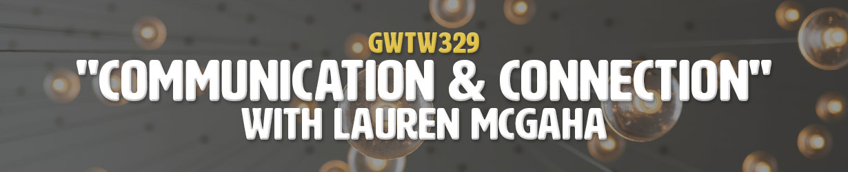 """Communication & Connection"" with Lauren McGaha (GWTW329)"