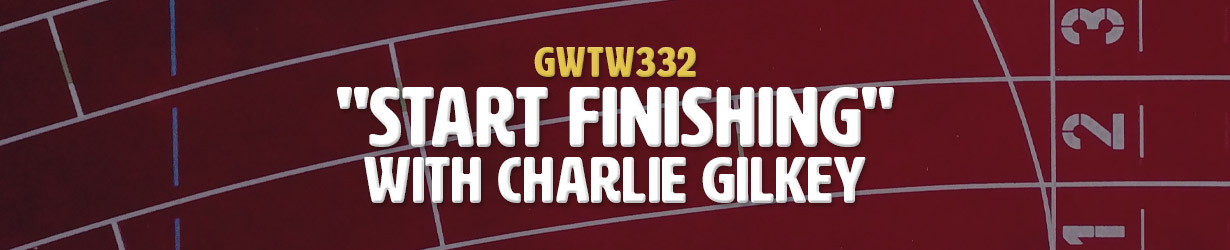 """Start Finishing"" with Charlie Gilkey (GWTW332)"