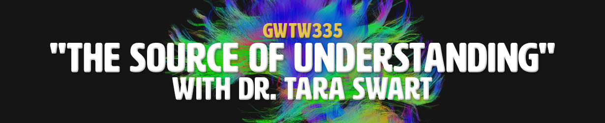 """The Source of Understanding"" with Dr. Tara Swart (GWTW335)"