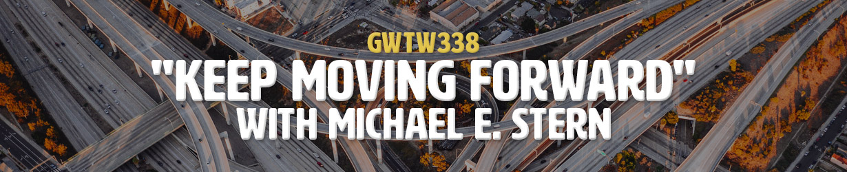 """Keep Moving Forward"" with Michael e. Stern (GWTW338)"