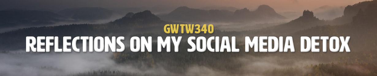 Reflections On My Social Media Detox (GWTW340)