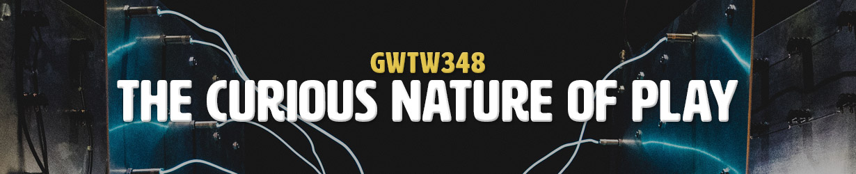 The Curious Nature of Play (GWTW348)