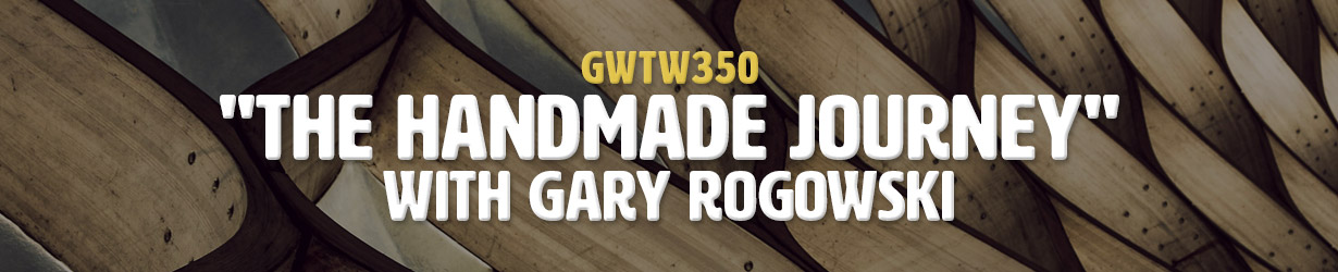 """The Handmade Journey"" with Gary Rogowski (GWTW350)"