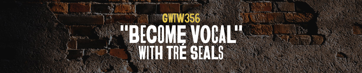 """Become Vocal"" with Tré Seals (GWTW356)"