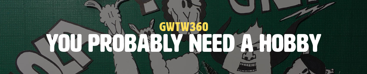 You Probably Need a Hobby (GWTW360)