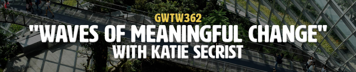 """""""Waves of Meaningful Change"""" with Katie Secrist (GWTW362)"""