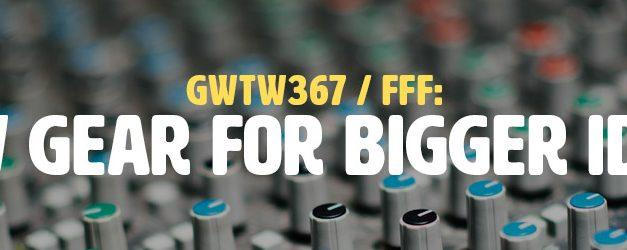 FFF: New Gear for Bigger Ideas (GWTW367)