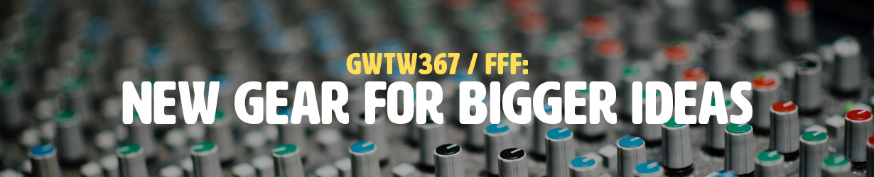 FFF: New Gear for Bigger Ideas (GWTW367)