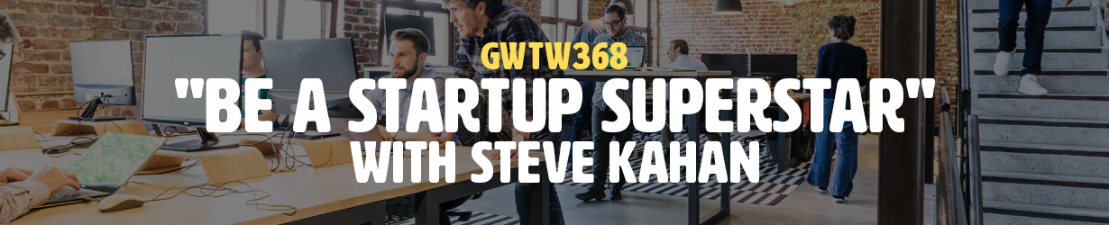 """Be a Startup Superstar"" with Steve Kahan (GWTW368)"