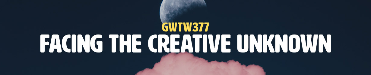 Facing the Creative Unknown (GWTW377)