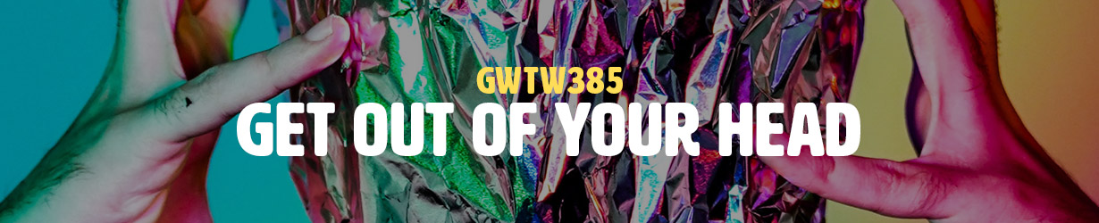 Get Out of Your Head (GWTW385)