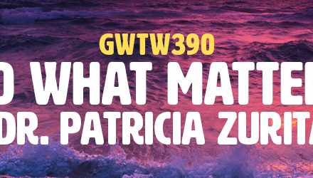 """Do What Matters"" with Dr. Patricia Zurita Ona (GWTW390)"