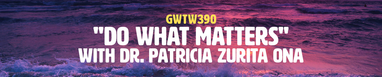 """""""Do What Matters"""" with Dr. Patricia Zurita Ona (GWTW390)"""