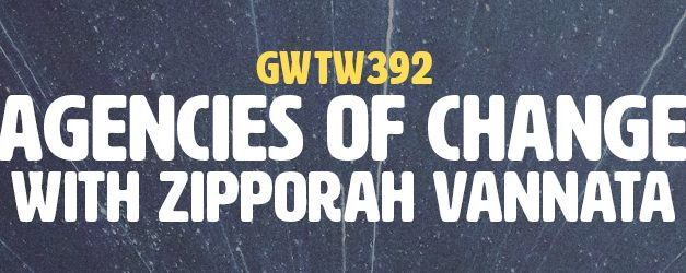 """Agencies of Change"" with Zipporah Vannata (GWTW392)"