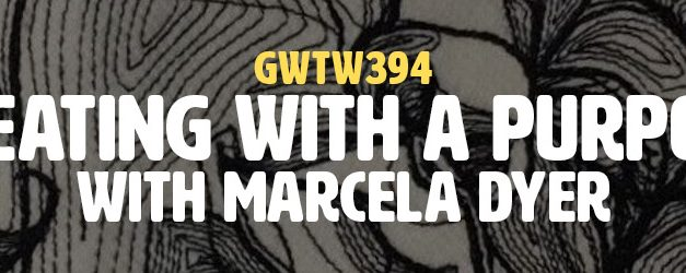 """Creating with a Purpose"" with Marcela Dyer (GWTW394)"