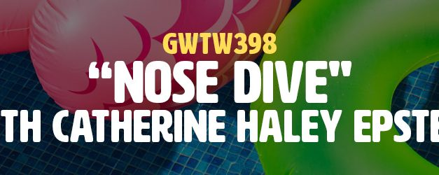"""Nose Dive"" with Catherine Haley Epstein (GWTW398)"