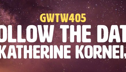 """Follow the Data"" with Katherine Kornei, Ph.D. (GWTW405)"