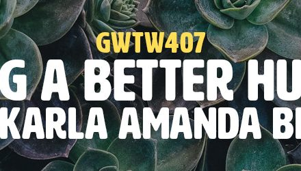 """Being a Better Human"" with Karla Amanda Brown (GWTW407)"