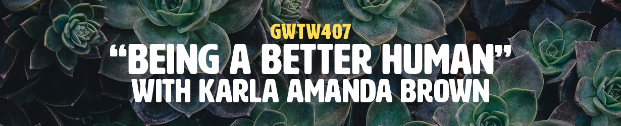 """""""Being a Better Human"""" with Karla Amanda Brown (GWTW407)"""