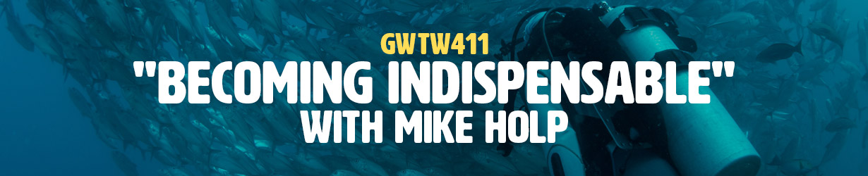 """""""Becoming Indispensable"""" with Mike Holp (GWTW411)"""
