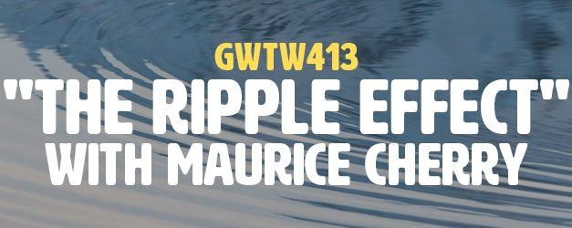 """""""The Ripple Effect"""" with Maurice Cherry (GWTW413)"""