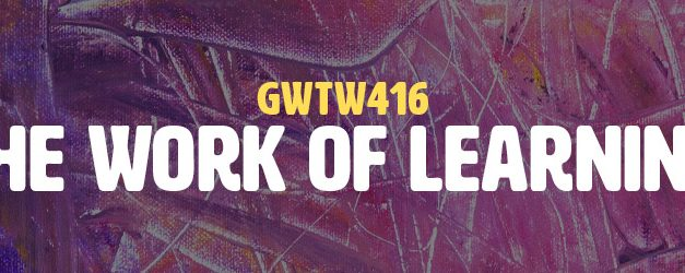 The Work of Learning (GWTW416)