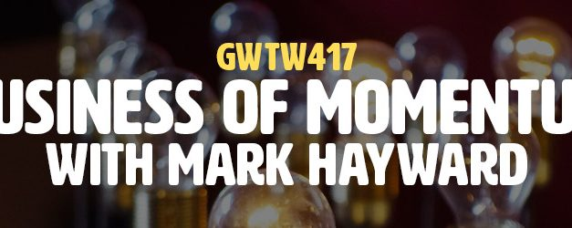 """""""Business of Momentum"""" with Mark Hayward (GWTW417)"""