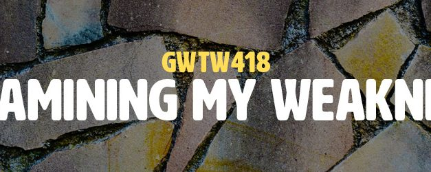 Reexamining My Weaknesses (GWTW418)