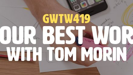 """Your Best Work"" with Tom Morin (GWTW419)"