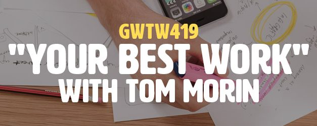 """""""Your Best Work"""" with Tom Morin (GWTW419)"""