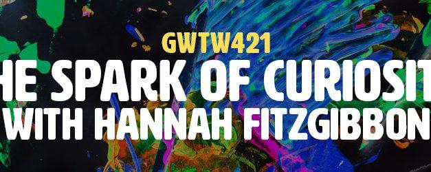 """""""The Spark of Curiosity"""" with Hannah Fitzgibbon (GWTW421)"""