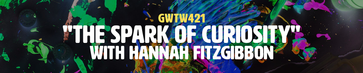 """The Spark of Curiosity"" with Hannah Fitzgibbon (GWTW421)"