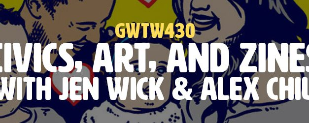 """Civics, Art & Zines"" with Jen Wick & Alex Chiu (GWTW430)"