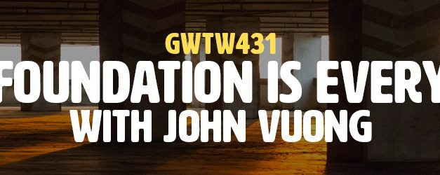 """Your Foundation is Everything"" with John Vuong (GWTW431)"