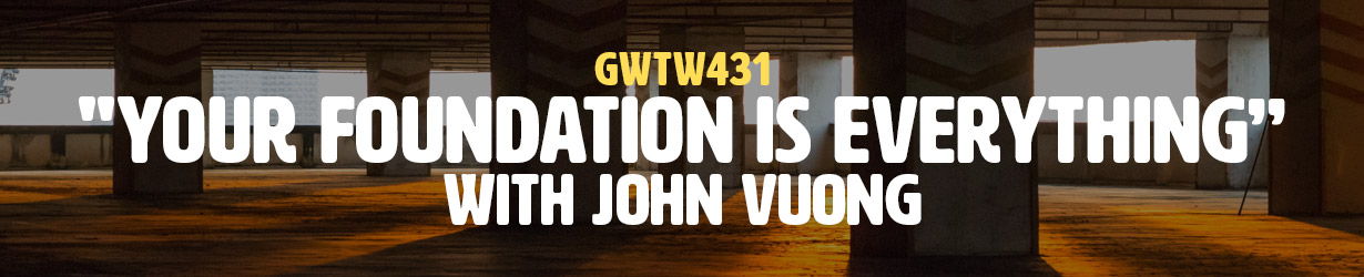 """""""Your Foundation is Everything"""" with John Vuong (GWTW431)"""