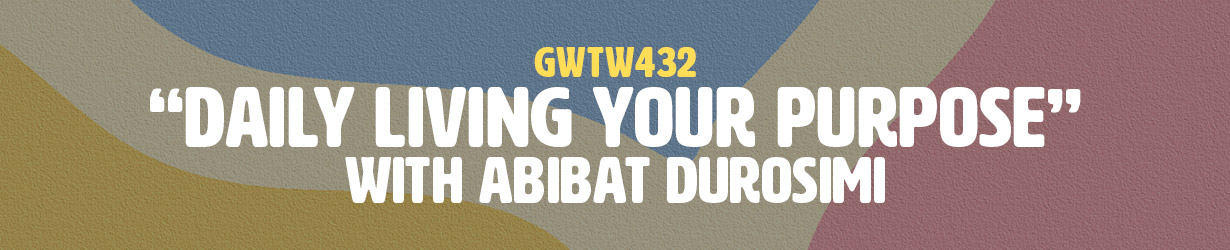 """Daily Living Your Purpose"" with Abibat Durosimi (GWTW432)"