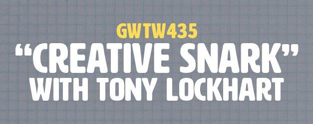 """Creative Snark"" with Tony Lockhart (GWTW435)"