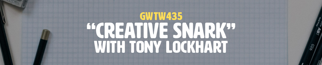 """Creative Snark"" with Tony Lockhart (GWTW435)"