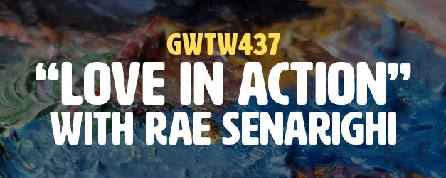 """Love in Action"" with Rae Senarighi (GWTW437)"
