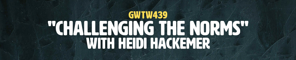 """Challenging the Norms"" with Heidi Hackemer (GWTW439)"