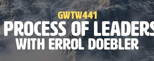 """The Process of Leadership"" with Errol Doebler (GWTW441)"