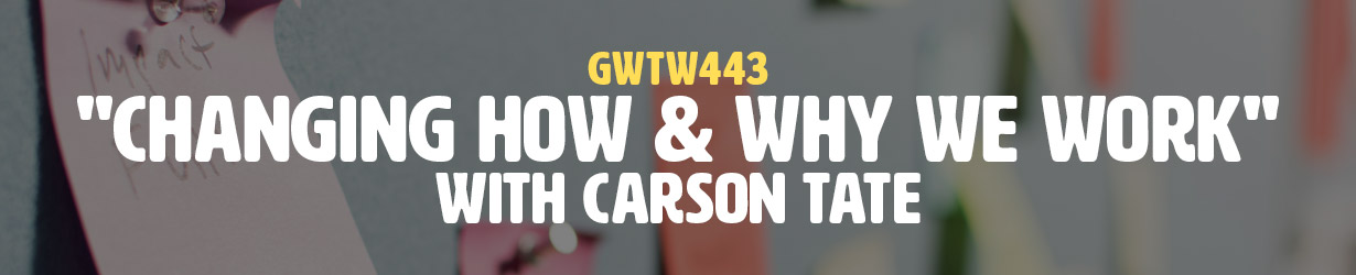 """""""Changing How & Why We Work"""" with Carson Tate (GWTW443)"""